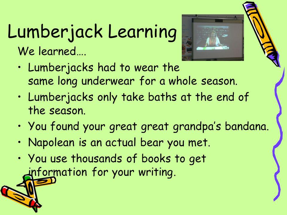 Lumberjack Learning We learned….