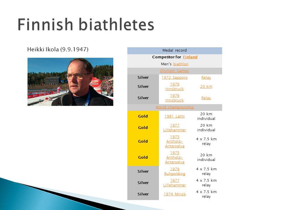 Heikki Ikola (9.9.1947) Medal record Competitor for FinlandFinland Men's biathlonbiathlon Olympic Games Silver1972 SapporoRelay Silver 1976 Innsbruck 20 km Silver 1976 Innsbruck Relay World championship Gold1981 Lahti 20 km individual Gold 1977 Lillehammer 20 km individual Gold 1975 Antholz- Anterselva 4 x 7.5 km relay Gold 1975 Antholz- Anterselva 20 km individual Silver 1979 Ruhpolding 4 x 7.5 km relay Silver 1977 Lillehammer 4 x 7.5 km relay Silver1974 Minsk 4 x 7.5 km relay