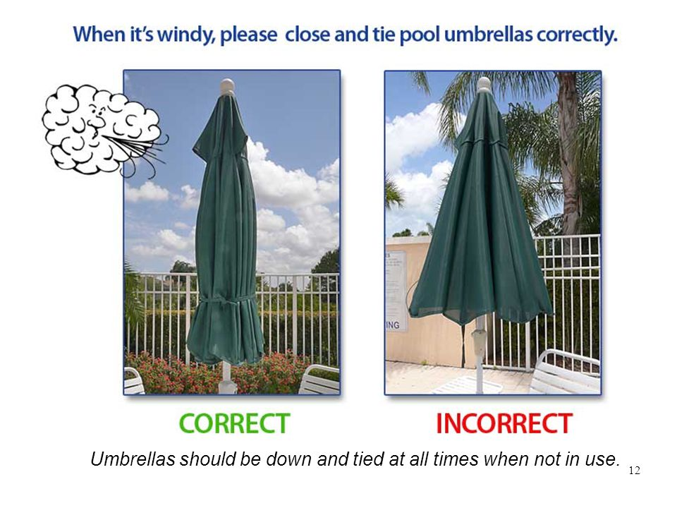 12 Umbrellas should be down and tied at all times when not in use.