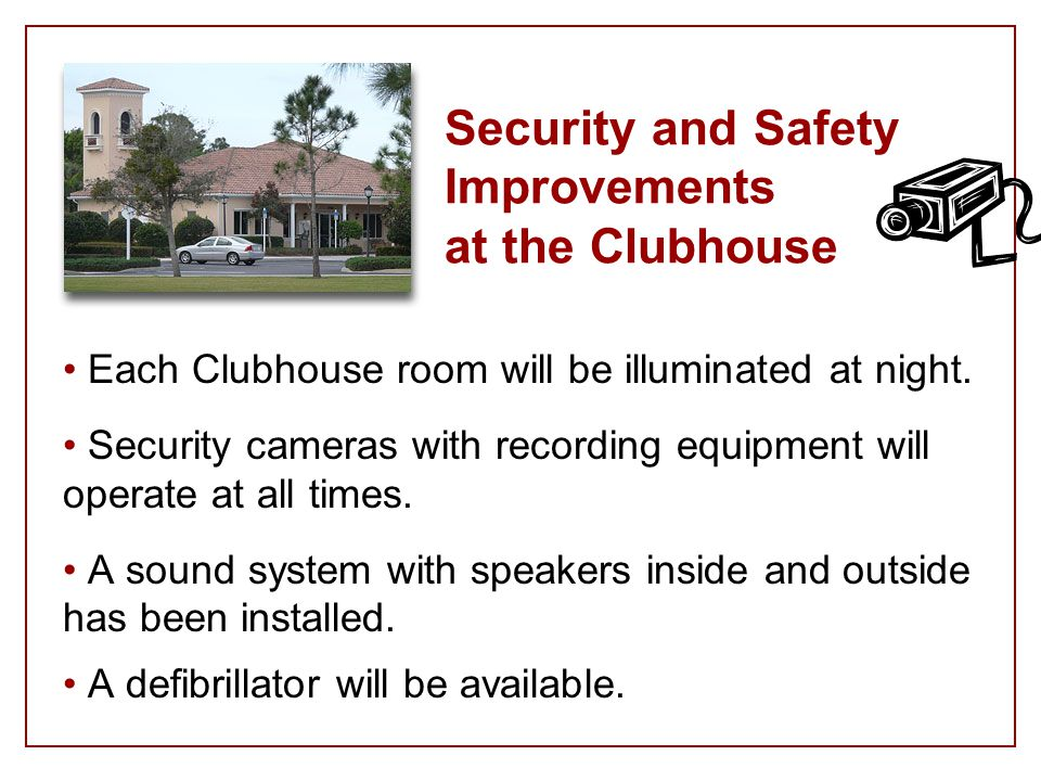 Security and Safety Improvements at the Clubhouse Each Clubhouse room will be illuminated at night.