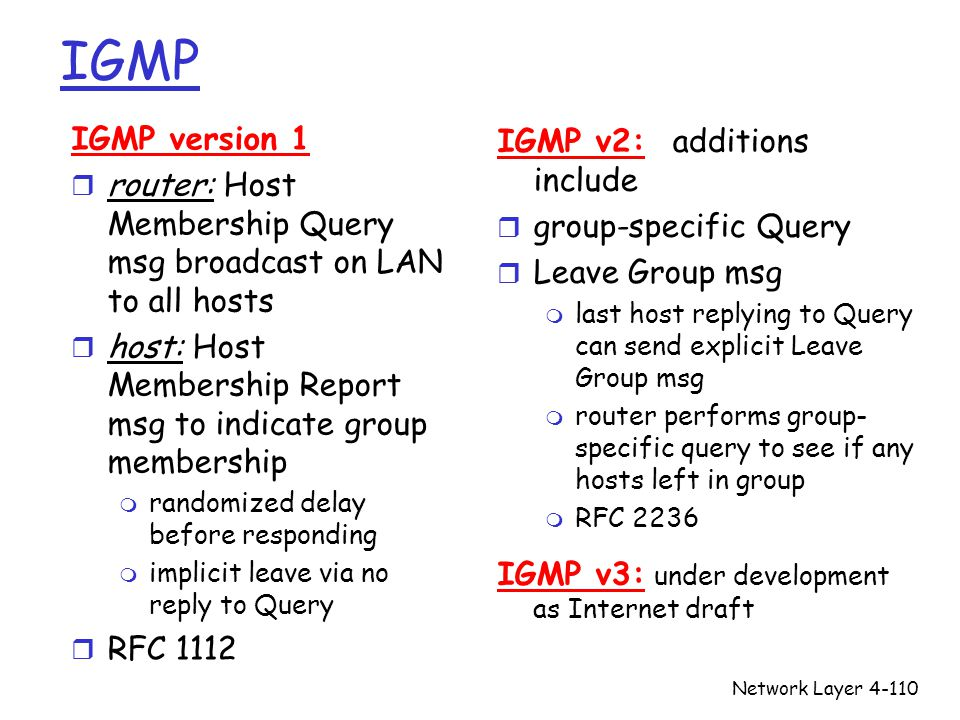 Network Layer4-110 IGMP IGMP version 1 r router: Host Membership Query msg broadcast on LAN to all hosts r host: Host Membership Report msg to indicate group membership m randomized delay before responding m implicit leave via no reply to Query r RFC 1112 IGMP v2: additions include r group-specific Query r Leave Group msg m last host replying to Query can send explicit Leave Group msg m router performs group- specific query to see if any hosts left in group m RFC 2236 IGMP v3: under development as Internet draft