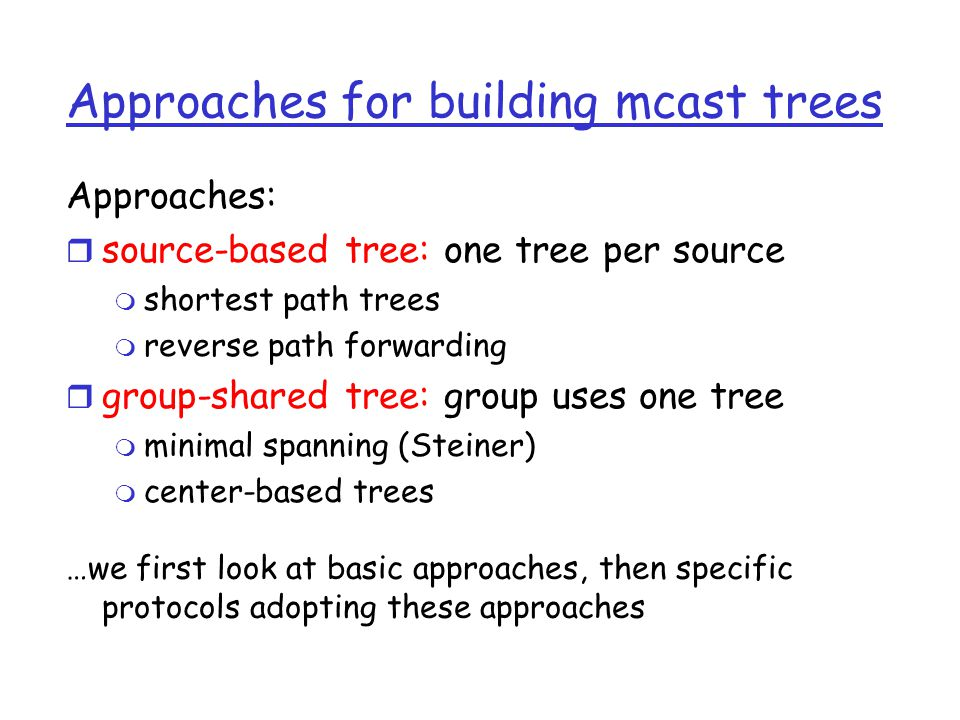 Approaches for building mcast trees Approaches: r source-based tree: one tree per source m shortest path trees m reverse path forwarding r group-shared tree: group uses one tree m minimal spanning (Steiner) m center-based trees …we first look at basic approaches, then specific protocols adopting these approaches
