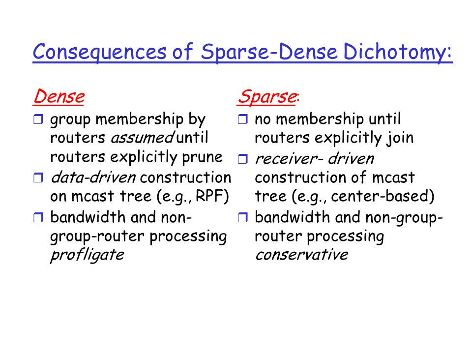 Consequences of Sparse-Dense Dichotomy: Dense r group membership by routers assumed until routers explicitly prune r data-driven construction on mcast tree (e.g., RPF) r bandwidth and non- group-router processing profligate Sparse : r no membership until routers explicitly join r receiver- driven construction of mcast tree (e.g., center-based) r bandwidth and non-group- router processing conservative