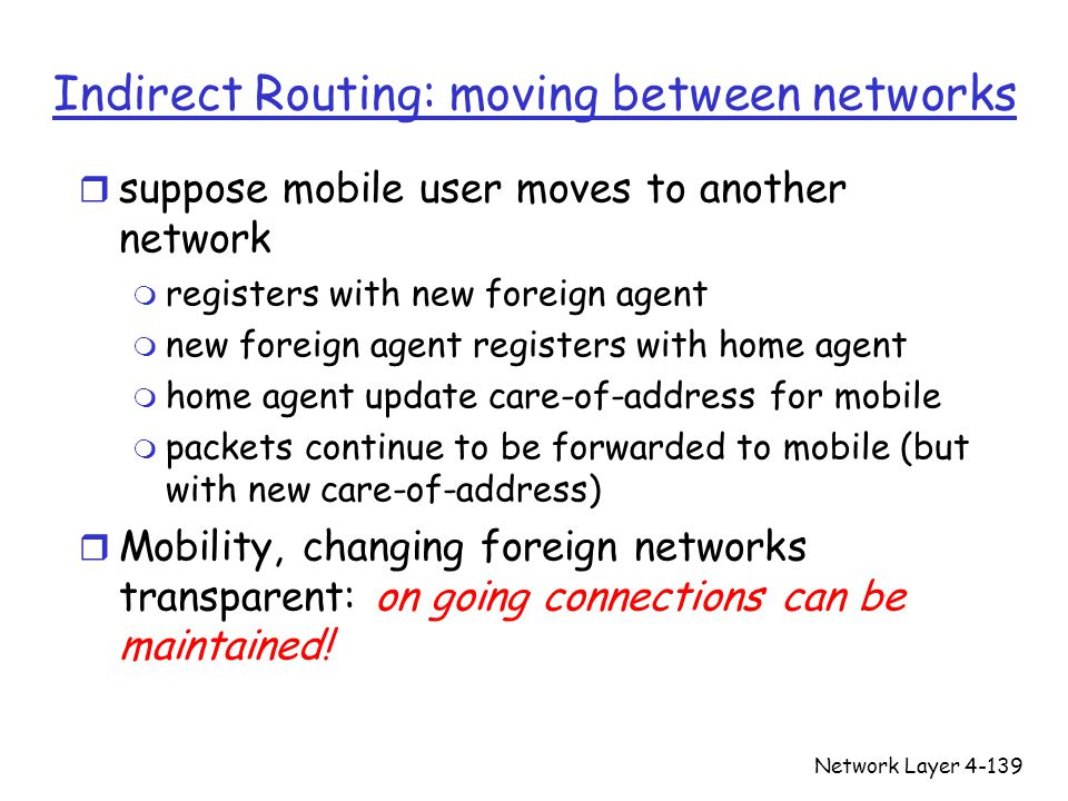 Network Layer4-139 Indirect Routing: moving between networks r suppose mobile user moves to another network m registers with new foreign agent m new foreign agent registers with home agent m home agent update care-of-address for mobile m packets continue to be forwarded to mobile (but with new care-of-address) r Mobility, changing foreign networks transparent: on going connections can be maintained!