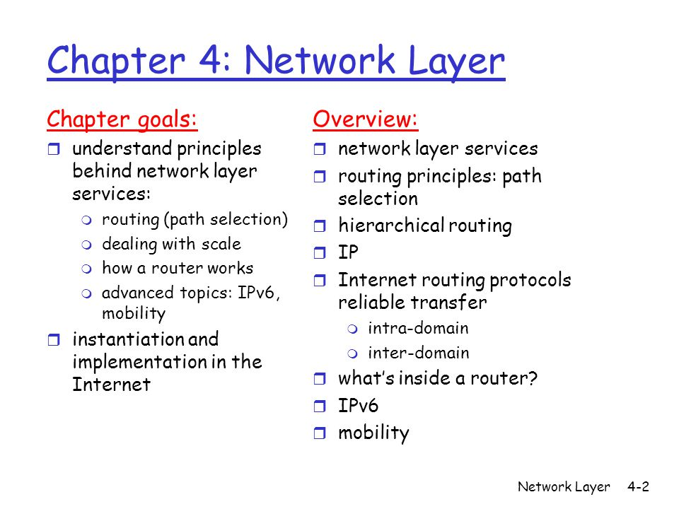 Network Layer4-2 Chapter 4: Network Layer Chapter goals: r understand principles behind network layer services: m routing (path selection) m dealing with scale m how a router works m advanced topics: IPv6, mobility r instantiation and implementation in the Internet Overview: r network layer services r routing principles: path selection r hierarchical routing r IP r Internet routing protocols reliable transfer m intra-domain m inter-domain r what's inside a router.