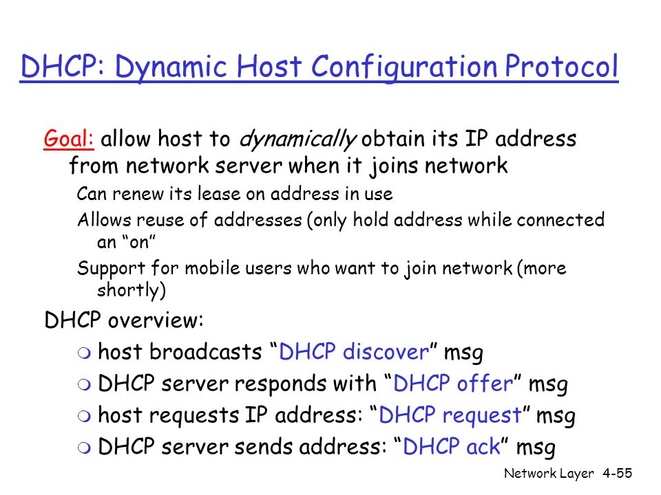 Network Layer4-55 DHCP: Dynamic Host Configuration Protocol Goal: allow host to dynamically obtain its IP address from network server when it joins network Can renew its lease on address in use Allows reuse of addresses (only hold address while connected an on Support for mobile users who want to join network (more shortly) DHCP overview: m host broadcasts DHCP discover msg m DHCP server responds with DHCP offer msg m host requests IP address: DHCP request msg m DHCP server sends address: DHCP ack msg