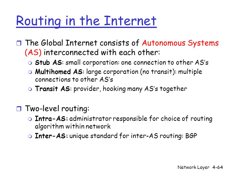 Network Layer4-64 Routing in the Internet r The Global Internet consists of Autonomous Systems (AS) interconnected with each other: m Stub AS: small corporation: one connection to other AS's m Multihomed AS: large corporation (no transit): multiple connections to other AS's m Transit AS: provider, hooking many AS's together r Two-level routing: m Intra-AS: administrator responsible for choice of routing algorithm within network m Inter-AS: unique standard for inter-AS routing: BGP