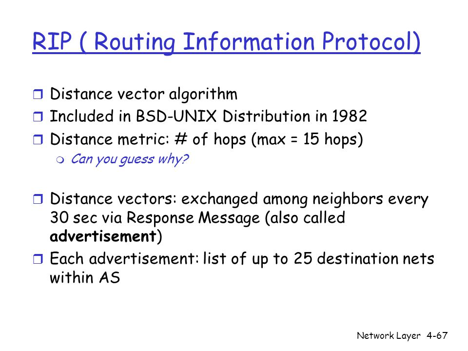 Network Layer4-67 RIP ( Routing Information Protocol) r Distance vector algorithm r Included in BSD-UNIX Distribution in 1982 r Distance metric: # of hops (max = 15 hops) m Can you guess why.