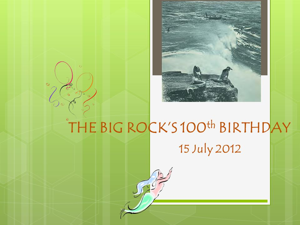 THE BIG ROCK'S 100 th BIRTHDAY 15 July 2012