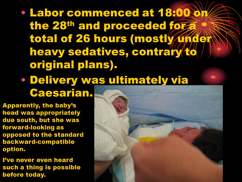 Labor commenced at 18:00 on the 28 th and proceeded for a total of 26 hours (mostly under heavy sedatives, contrary to original plans).