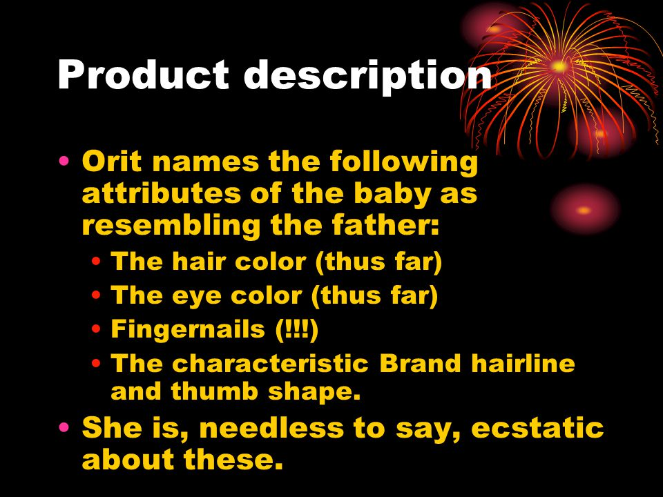 Product description Orit names the following attributes of the baby as resembling the father: The hair color (thus far) The eye color (thus far) Fingernails (!!!) The characteristic Brand hairline and thumb shape.