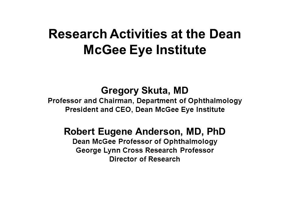 Research Activities at the Dean McGee Eye Institute Gregory Skuta, MD Professor and Chairman, Department of Ophthalmology President and CEO, Dean McGee Eye Institute Robert Eugene Anderson, MD, PhD Dean McGee Professor of Ophthalmology George Lynn Cross Research Professor Director of Research