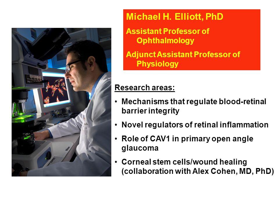 Michael H. Elliott, PhD Assistant Professor of Ophthalmology Adjunct Assistant Professor of Physiology Research areas: Mechanisms that regulate blood-