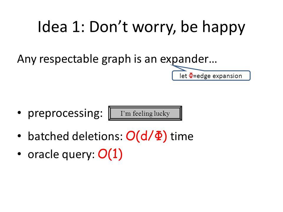 Idea 1: Don't worry, be happy Any respectable graph is an expander… preprocessing: batched deletions: O(d/Φ) time oracle query: O(1) I'm feeling lucky