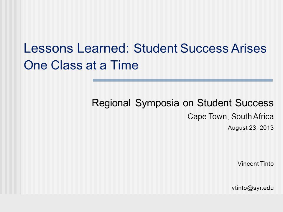 Lessons Learned: Student Success Arises One Class at a Time Regional Symposia on Student Success Cape Town, South Africa August 23, 2013 Vincent Tinto vtinto@syr.edu