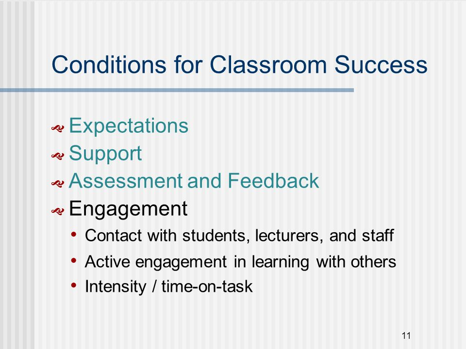 11 Conditions for Classroom Success  Expectations  Support  Assessment and Feedback  Engagement Contact with students, lecturers, and staff Active engagement in learning with others Intensity / time-on-task