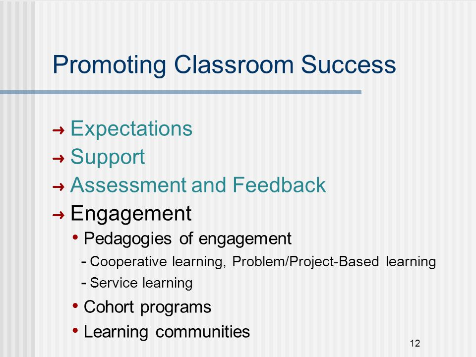 12 Promoting Classroom Success ➜ Expectations ➜ Support ➜ Assessment and Feedback ➜ Engagement Pedagogies of engagement - Cooperative learning, Problem/Project-Based learning - Service learning Cohort programs Learning communities