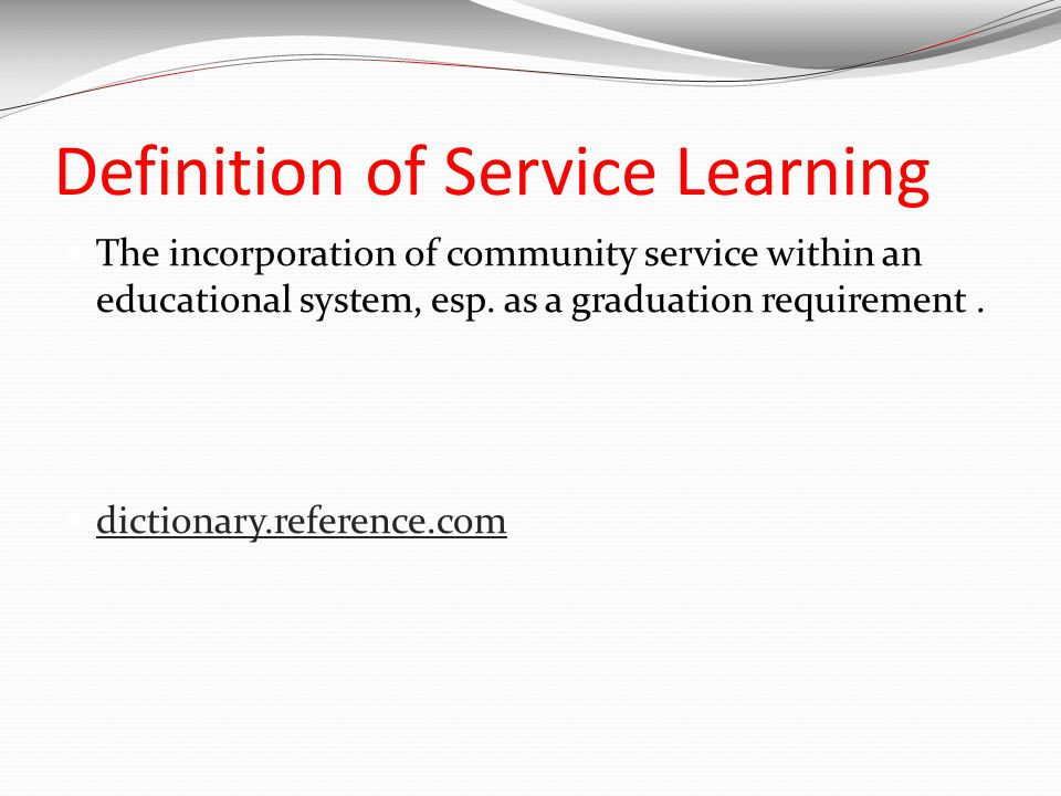 Definition of Service Learning The incorporation of community service within an educational system, esp.
