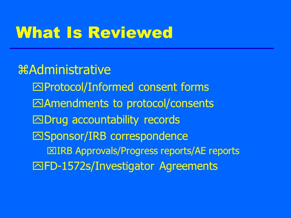 What Is Reviewed zAdministrative yProtocol/Informed consent forms yAmendments to protocol/consents yDrug accountability records ySponsor/IRB correspondence xIRB Approvals/Progress reports/AE reports yFD-1572s/Investigator Agreements