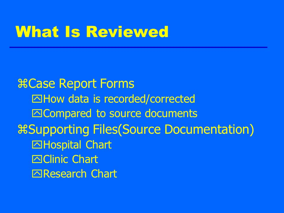 What Is Reviewed zCase Report Forms yHow data is recorded/corrected yCompared to source documents zSupporting Files(Source Documentation) yHospital Chart yClinic Chart yResearch Chart