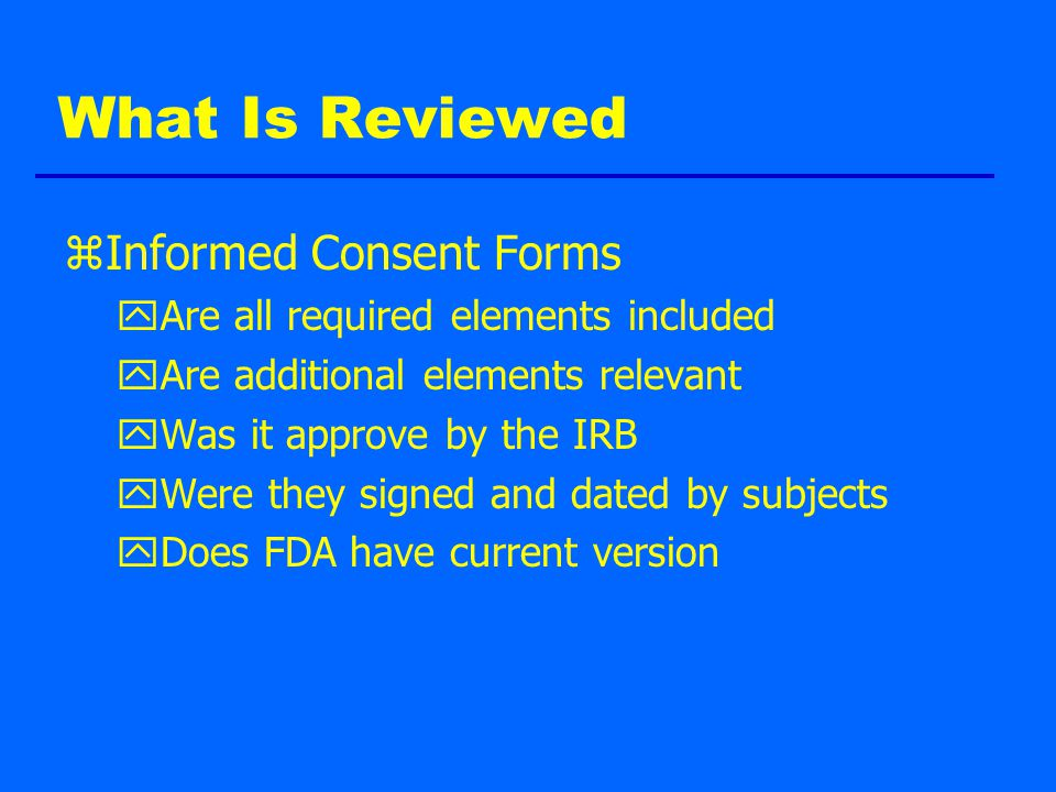 What Is Reviewed zInformed Consent Forms yAre all required elements included yAre additional elements relevant yWas it approve by the IRB yWere they signed and dated by subjects yDoes FDA have current version