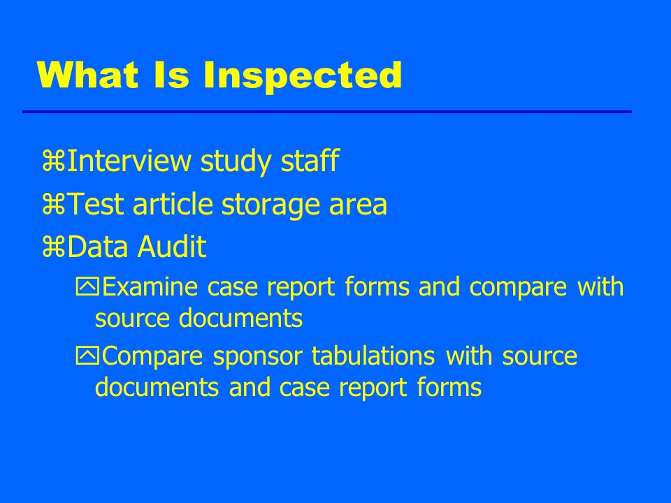 What Is Inspected zInterview study staff zTest article storage area zData Audit yExamine case report forms and compare with source documents yCompare sponsor tabulations with source documents and case report forms