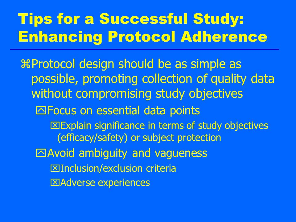 Tips for a Successful Study: Enhancing Protocol Adherence zProtocol design should be as simple as possible, promoting collection of quality data without compromising study objectives yFocus on essential data points xExplain significance in terms of study objectives (efficacy/safety) or subject protection yAvoid ambiguity and vagueness xInclusion/exclusion criteria xAdverse experiences