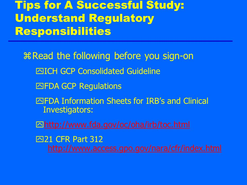 Tips for A Successful Study: Understand Regulatory Responsibilities zRead the following before you sign-on yICH GCP Consolidated Guideline yFDA GCP Regulations yFDA Information Sheets for IRB's and Clinical Investigators: yhttp://www.fda.gov/oc/oha/irb/toc.htmlhttp://www.fda.gov/oc/oha/irb/toc.html y21 CFR Part 312 http://www.access.gpo.gov/nara/cfr/index.html http://www.access.gpo.gov/nara/cfr/index.html