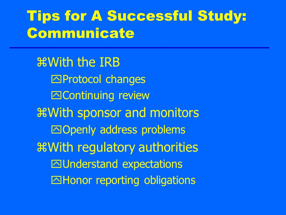 Tips for A Successful Study: Communicate zWith the IRB yProtocol changes yContinuing review zWith sponsor and monitors yOpenly address problems zWith regulatory authorities yUnderstand expectations yHonor reporting obligations