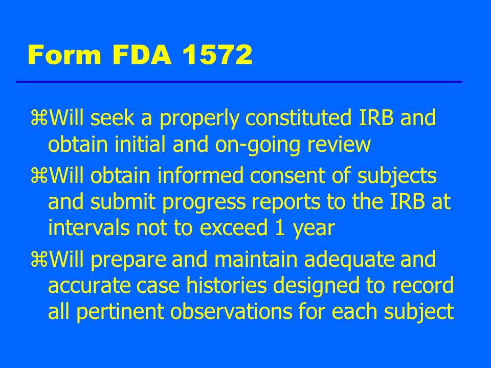 Form FDA 1572 zWill seek a properly constituted IRB and obtain initial and on-going review zWill obtain informed consent of subjects and submit progress reports to the IRB at intervals not to exceed 1 year zWill prepare and maintain adequate and accurate case histories designed to record all pertinent observations for each subject