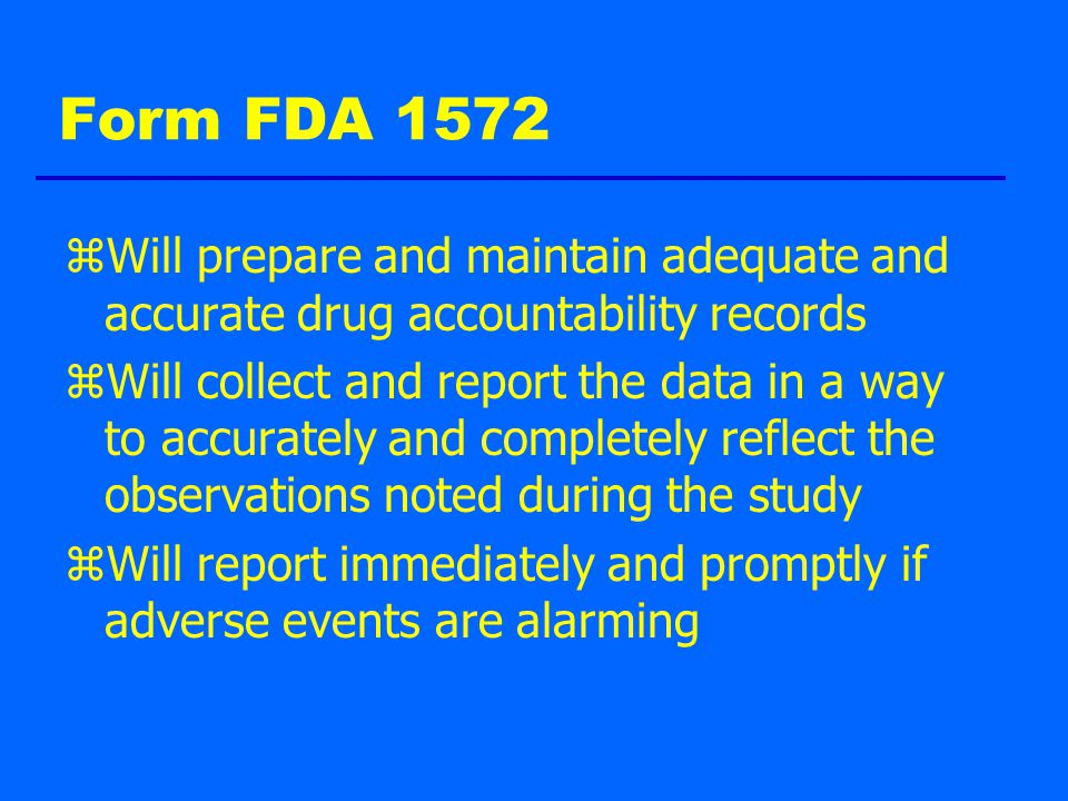 Form FDA 1572 zWill prepare and maintain adequate and accurate drug accountability records zWill collect and report the data in a way to accurately and completely reflect the observations noted during the study zWill report immediately and promptly if adverse events are alarming