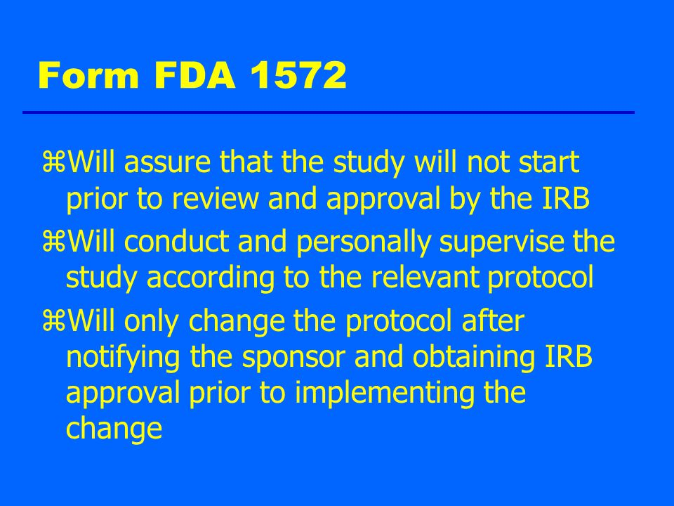 Form FDA 1572 zWill assure that the study will not start prior to review and approval by the IRB zWill conduct and personally supervise the study according to the relevant protocol zWill only change the protocol after notifying the sponsor and obtaining IRB approval prior to implementing the change