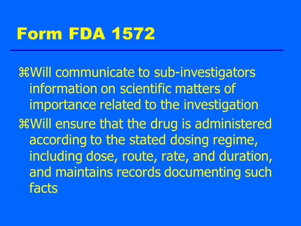 Form FDA 1572 zWill communicate to sub-investigators information on scientific matters of importance related to the investigation zWill ensure that the drug is administered according to the stated dosing regime, including dose, route, rate, and duration, and maintains records documenting such facts