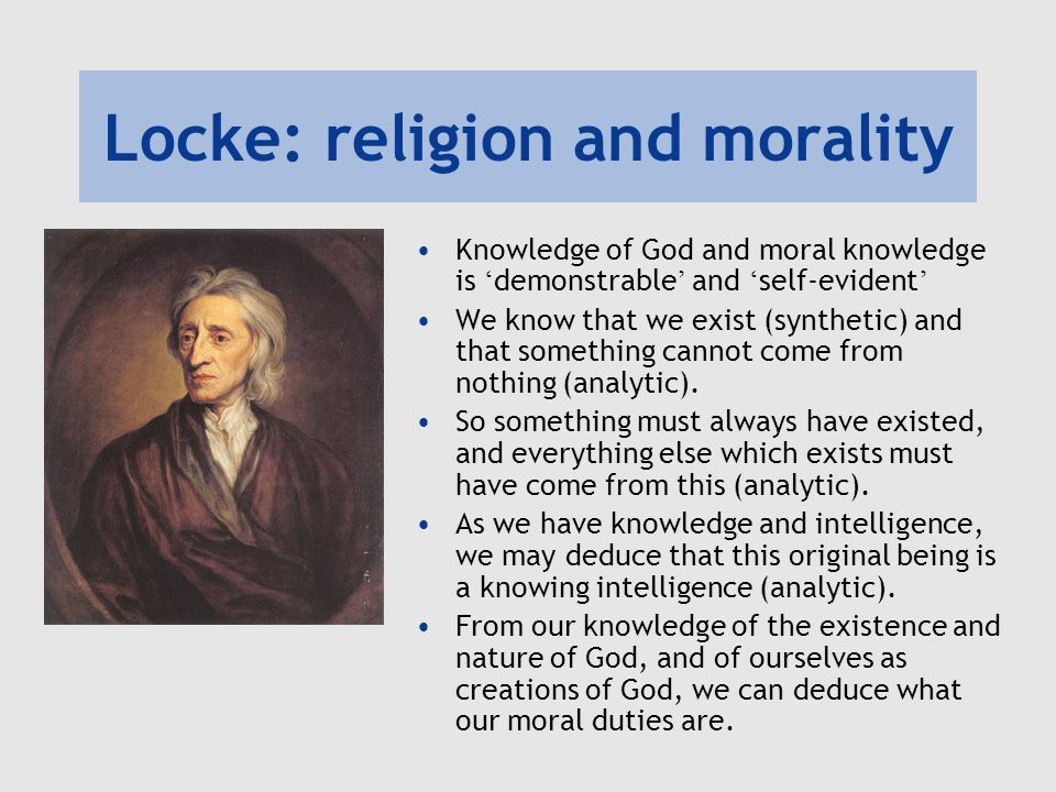 Locke: religion and morality Knowledge of God and moral knowledge is ' demonstrable ' and ' self-evident ' We know that we exist (synthetic) and that something cannot come from nothing (analytic).