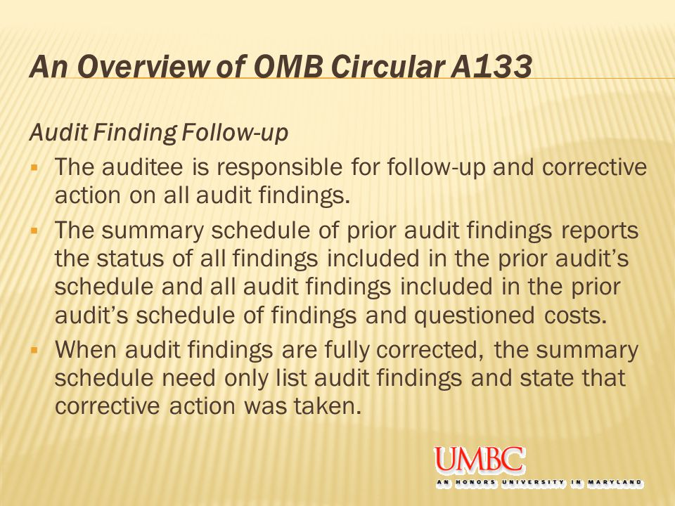 An Overview of OMB Circular A133 Audit Finding Follow-up  The auditee is responsible for follow-up and corrective action on all audit findings.