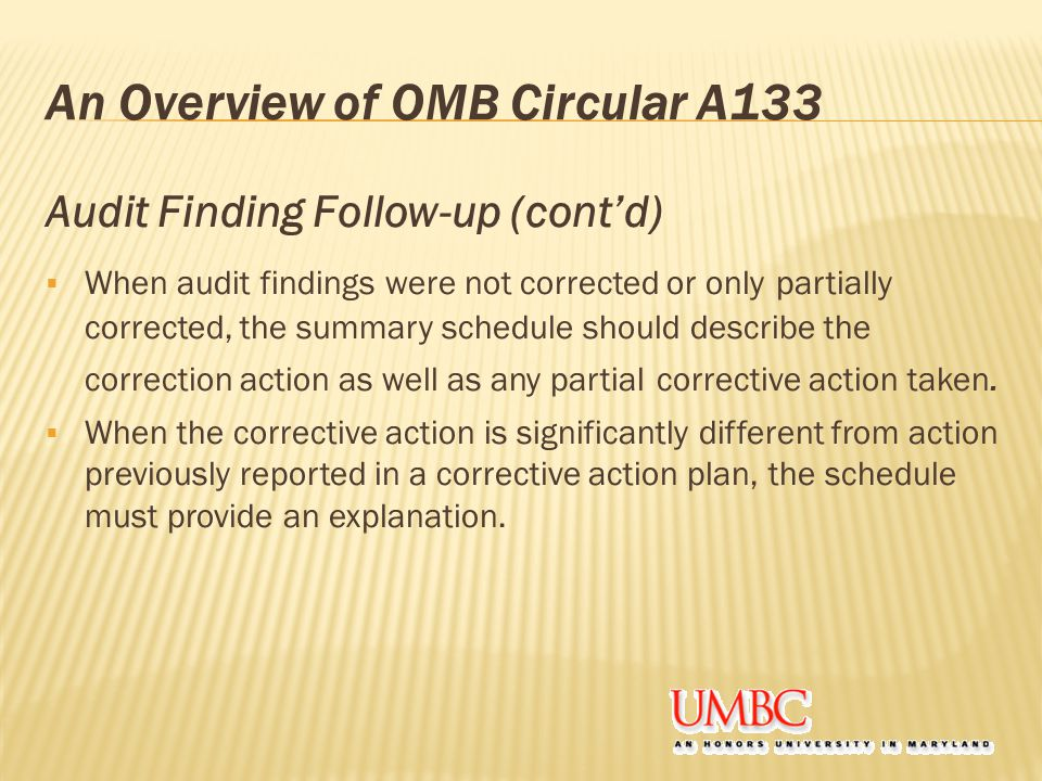 An Overview of OMB Circular A133 Audit Finding Follow-up (cont'd)  When audit findings were not corrected or only partially corrected, the summary schedule should describe the correction action as well as any partial corrective action taken.