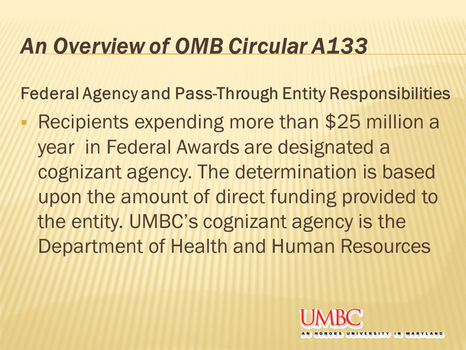 An Overview of OMB Circular A133 Federal Agency and Pass-Through Entity Responsibilities  Recipients expending more than $25 million a year in Federal Awards are designated a cognizant agency.