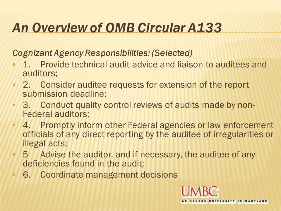 An Overview of OMB Circular A133 Cognizant Agency Responsibilities: (Selected)  1.Provide technical audit advice and liaison to auditees and auditors;  2.Consider auditee requests for extension of the report submission deadline;  3.Conduct quality control reviews of audits made by non- Federal auditors;  4.Promptly inform other Federal agencies or law enforcement officials of any direct reporting by the auditee of irregularities or illegal acts;  5Advise the auditor, and if necessary, the auditee of any deficiencies found in the audit;  6.Coordinate management decisions