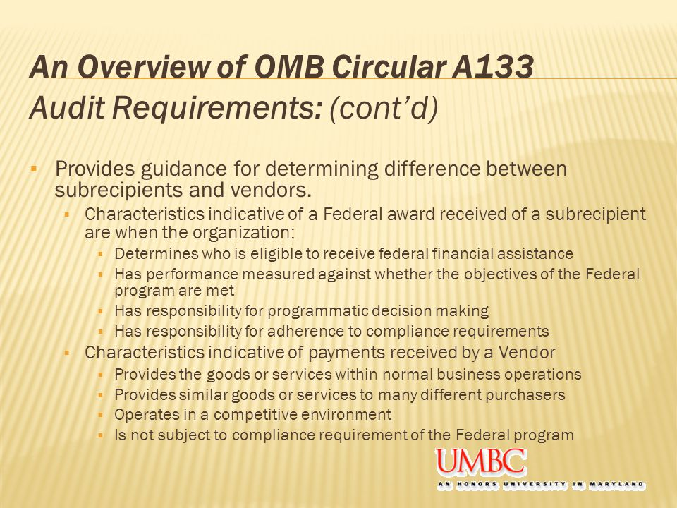 An Overview of OMB Circular A133 Audit Requirements: (cont'd)  Provides guidance for determining difference between subrecipients and vendors.