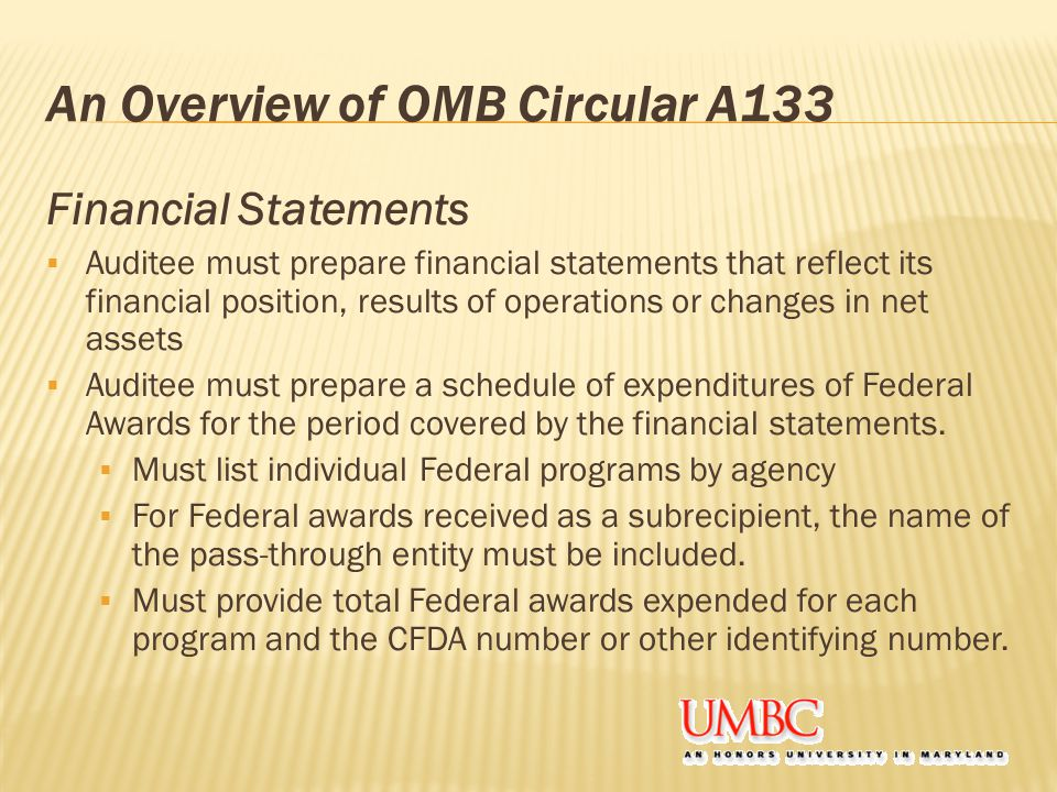 An Overview of OMB Circular A133 Financial Statements  Auditee must prepare financial statements that reflect its financial position, results of operations or changes in net assets  Auditee must prepare a schedule of expenditures of Federal Awards for the period covered by the financial statements.