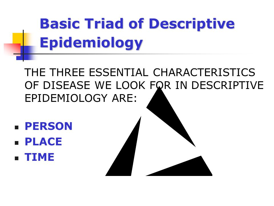 Basic Triad of Descriptive Epidemiology THE THREE ESSENTIAL CHARACTERISTICS OF DISEASE WE LOOK FOR IN DESCRIPTIVE EPIDEMIOLOGY ARE: PERSON PLACE TIME