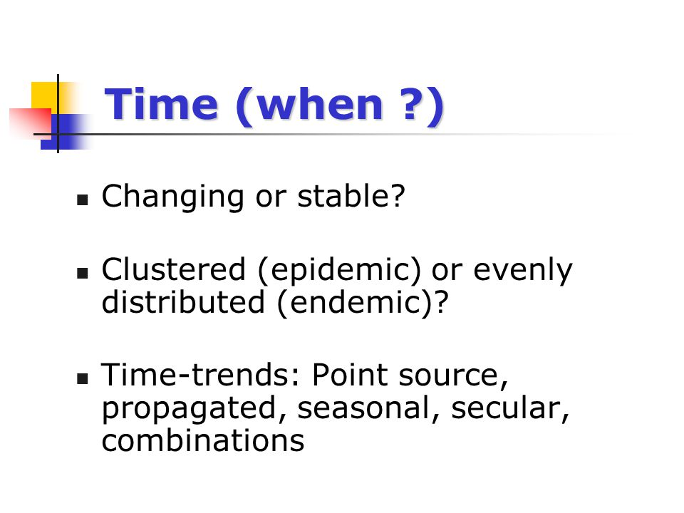 Time (when ?) Changing or stable? Clustered (epidemic) or evenly distributed (endemic)? Time-trends: Point source, propagated, seasonal, secular, comb