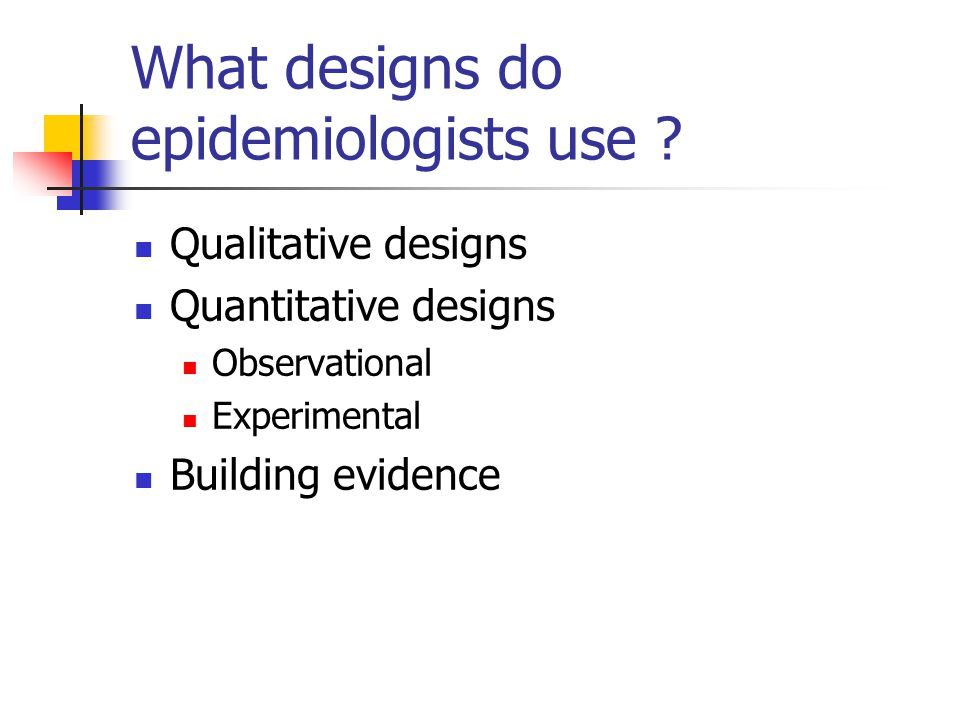 What designs do epidemiologists use ? Qualitative designs Quantitative designs Observational Experimental Building evidence