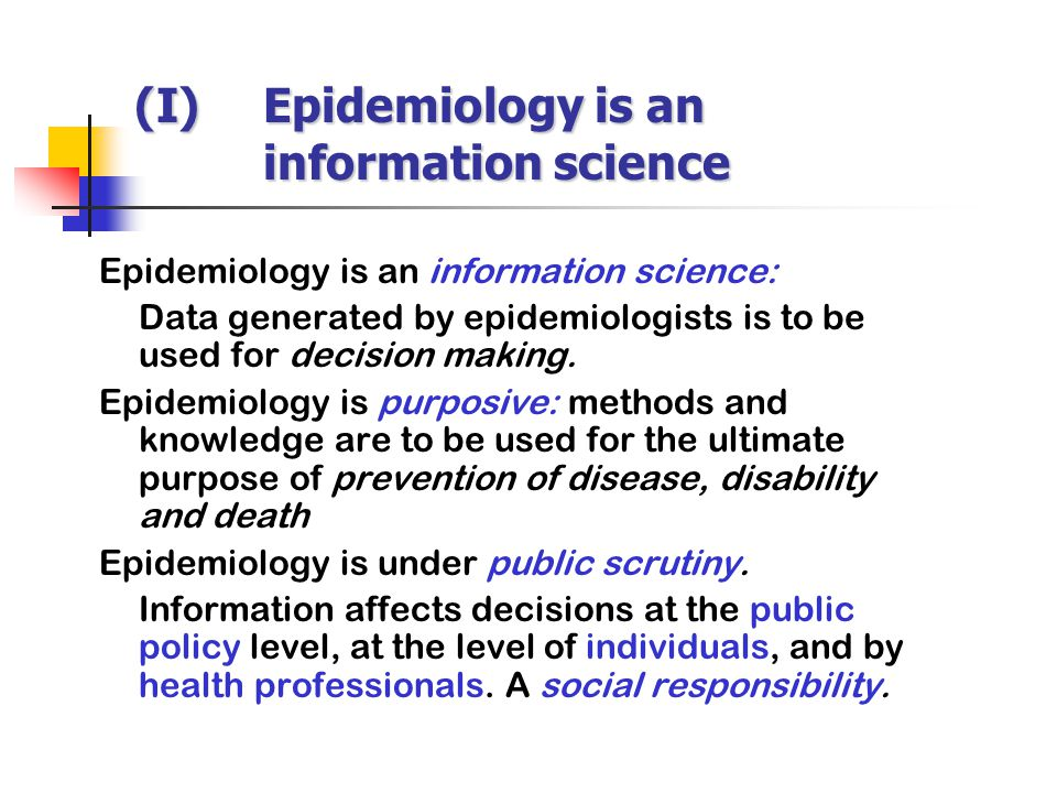 (I)Epidemiology is an information science Epidemiology is an information science: Data generated by epidemiologists is to be used for decision making.