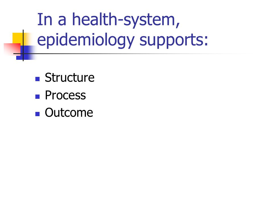In a health-system, epidemiology supports: Structure Process Outcome