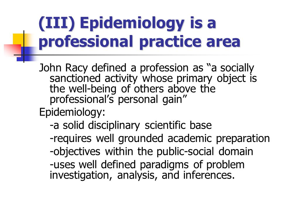 "(III) Epidemiology is a professional practice area John Racy defined a profession as ""a socially sanctioned activity whose primary object is the well-"