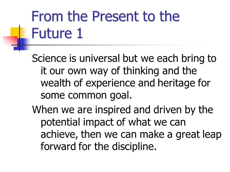 From the Present to the Future 1 Science is universal but we each bring to it our own way of thinking and the wealth of experience and heritage for so