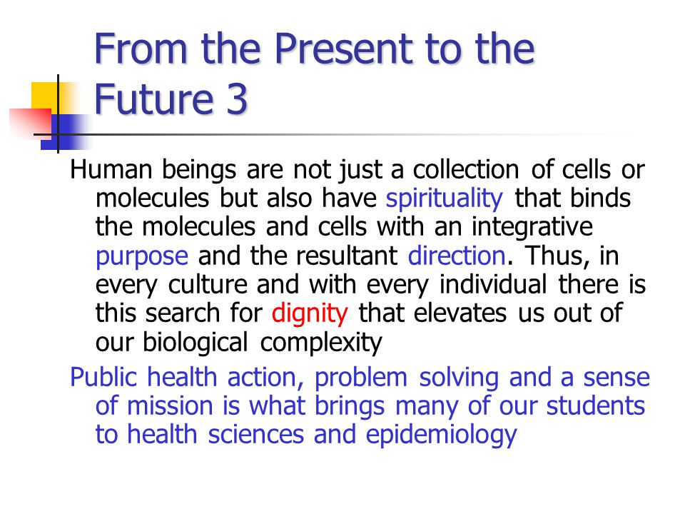 From the Present to the Future 3 Human beings are not just a collection of cells or molecules but also have spirituality that binds the molecules and