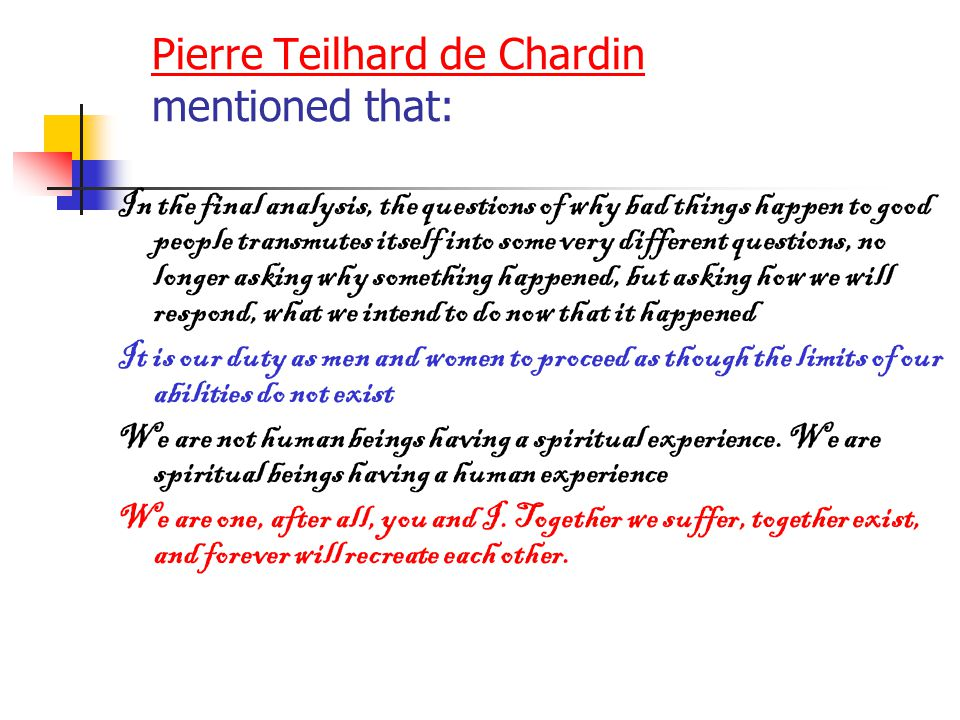 Pierre Teilhard de Chardin Pierre Teilhard de Chardin mentioned that: In the final analysis, the questions of why bad things happen to good people tra