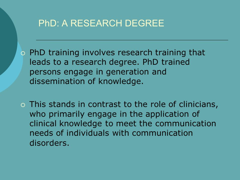 PhD: A RESEARCH DEGREE  PhD training involves research training that leads to a research degree. PhD trained persons engage in generation and dissemi